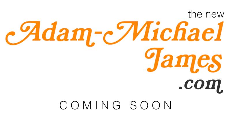 The New adammichaeljames.com - COMING SOON